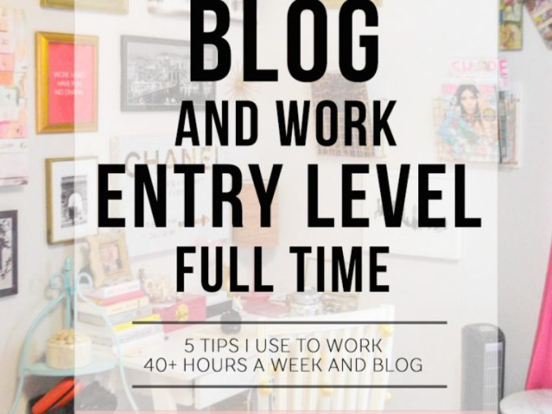 Top 5: How to Blog and Work Entry Level Full Time